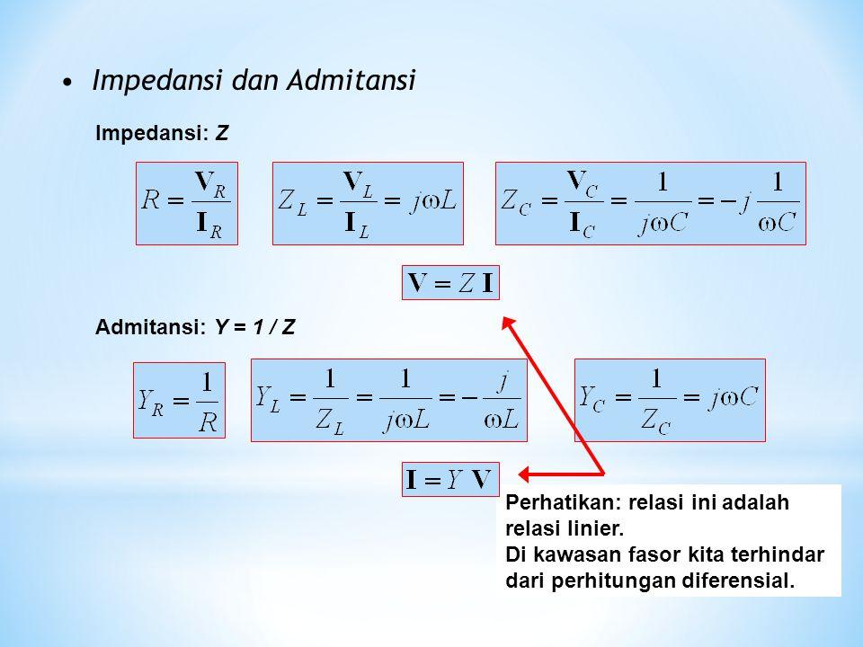 Impedansi dan Admitansi Impedansi: Z Admitansi: Y = 1 / Z Perhatikan: relasi ini adalah relasi linier. Di kawasan fasor kita terhindar dari perhitunga