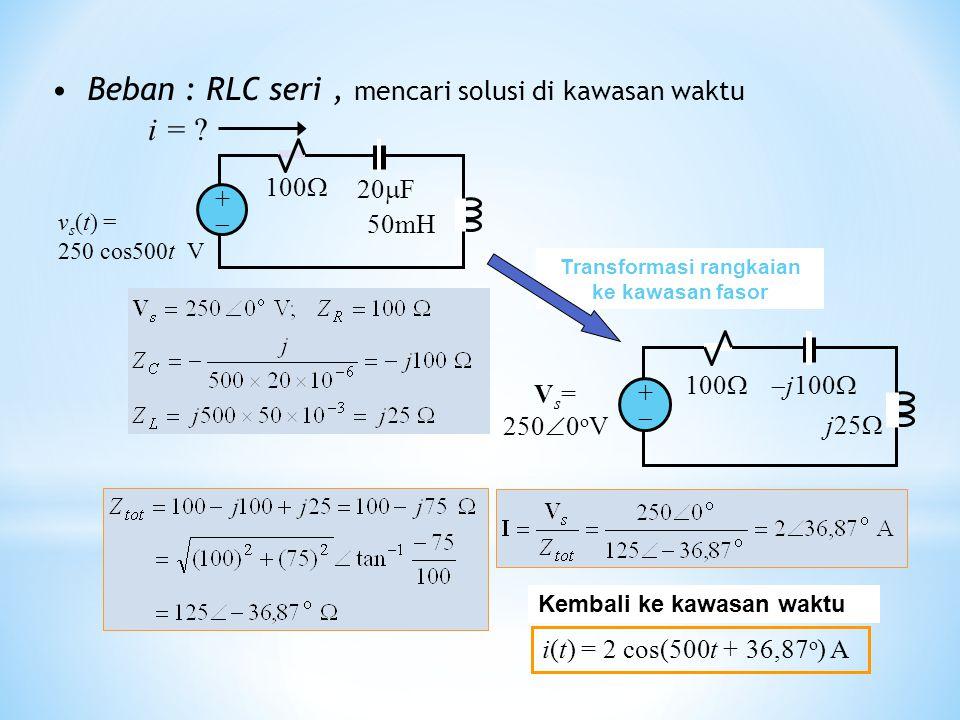 Beban : RLC seri, mencari solusi di kawasan waktu i(t) = 2 cos(500t + 36,87 o ) A Kembali ke kawasan waktu 100  j100  j25  V s = 250  0 o V ++