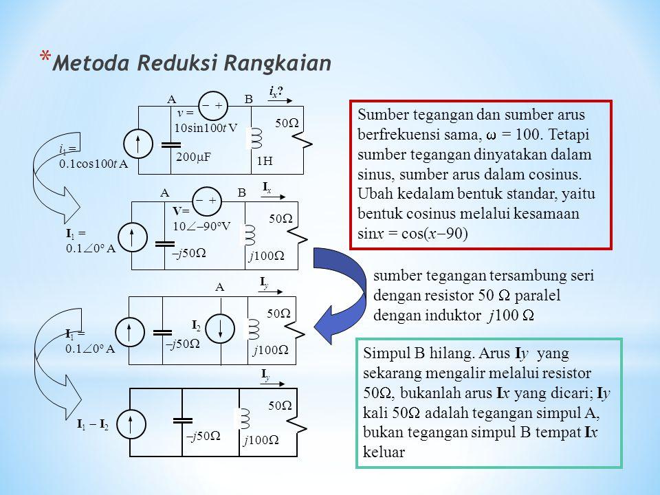 * Metoda Reduksi Rangkaian   i 1 = 0.1cos100t A v = 10sin100t V 200  F 1H 50  ix? ix? AB AB   I 1 = 0.1  0 o A V= 10  90 o V  j50  j100  5