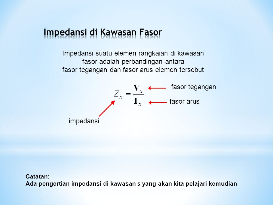 Impedansi suatu elemen rangkaian di kawasan fasor adalah perbandingan antara fasor tegangan dan fasor arus elemen tersebut impedansi fasor tegangan fasor arus Catatan: Ada pengertian impedansi di kawasan s yang akan kita pelajari kemudian