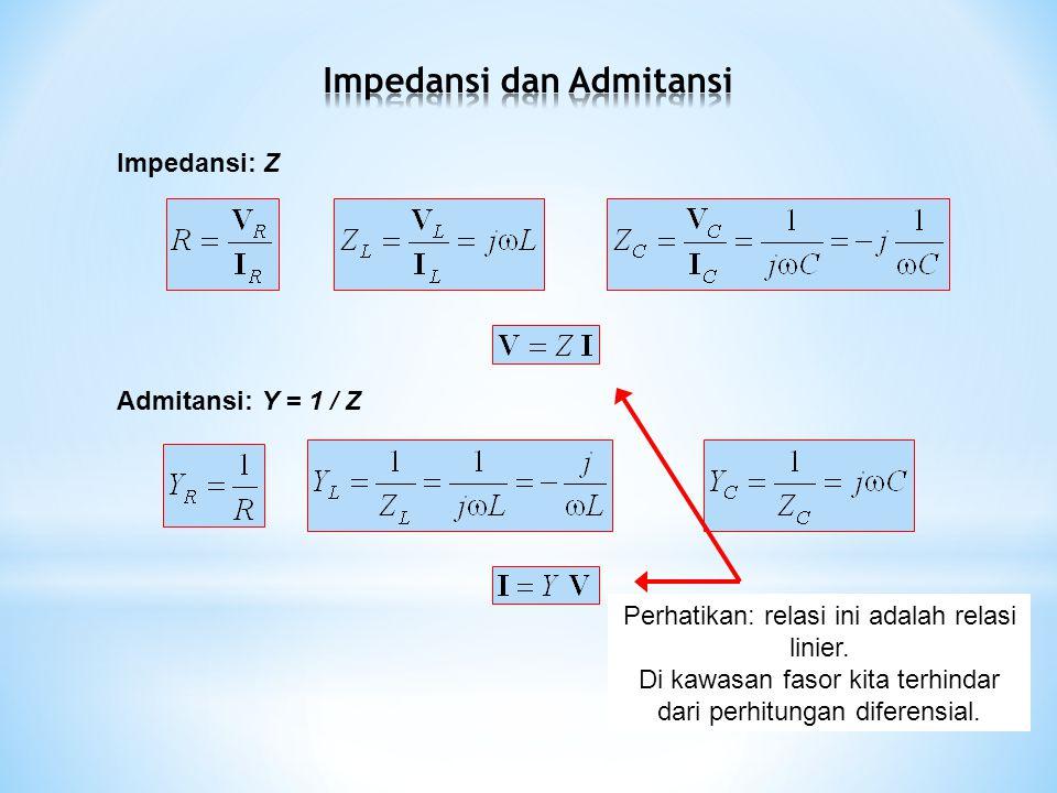 Impedansi: Z Admitansi: Y = 1 / Z Perhatikan: relasi ini adalah relasi linier.