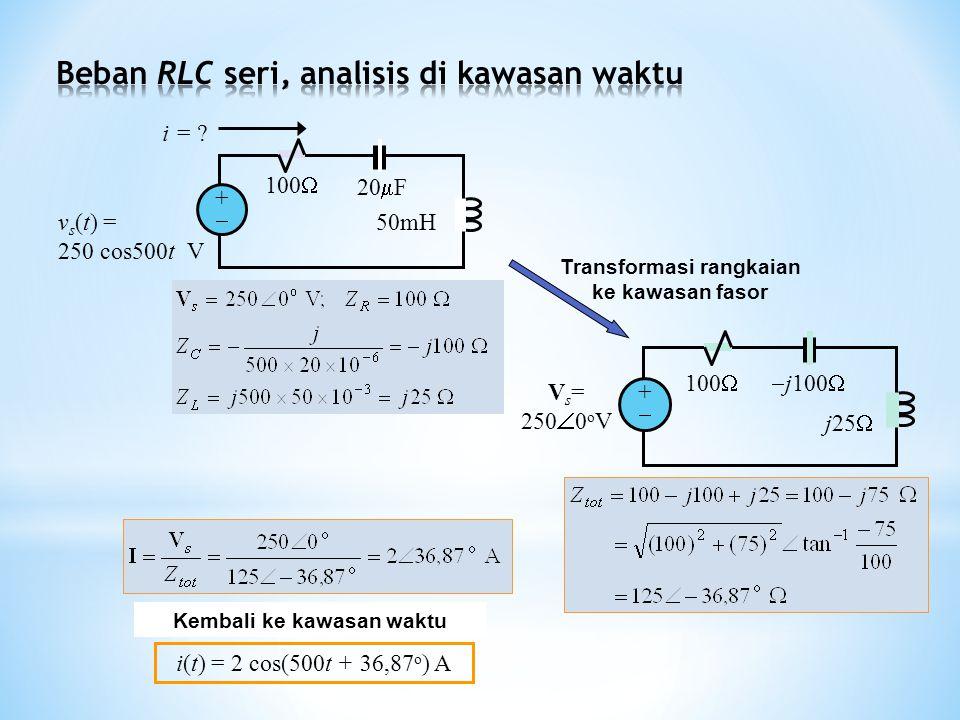 i(t) = 2 cos(500t + 36,87 o ) A Kembali ke kawasan waktu 100  j100  j25  V s = 250  0 o V ++ Transformasi rangkaian ke kawasan fasor 100  ++ 20  F 50mH v s (t) = 250 cos500t V i = ?
