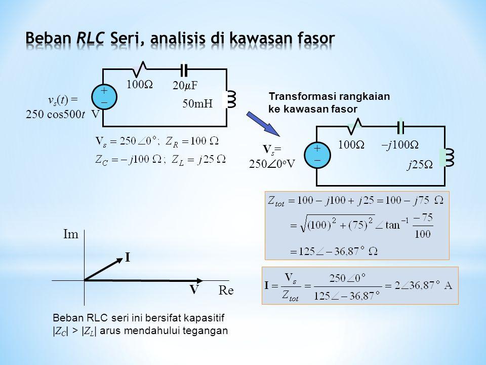 100  j100  j25  V s = 250  0 o V ++ I V Re Im 100  ++ 20  F 50mH v s (t) = 250 cos500t V Transformasi rangkaian ke kawasan fasor Beban RLC seri ini bersifat kapasitif | Z C | > | Z L | arus mendahului tegangan