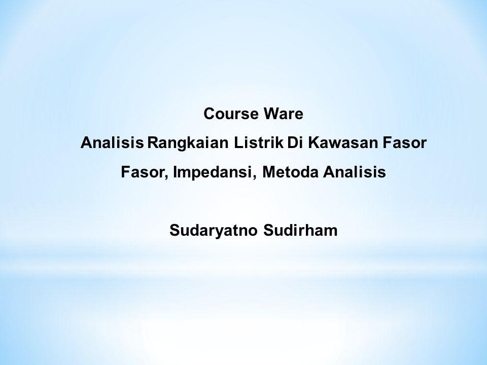 Course Ware Analisis Rangkaian Listrik Di Kawasan Fasor Fasor, Impedansi, Metoda Analisis Sudaryatno Sudirham