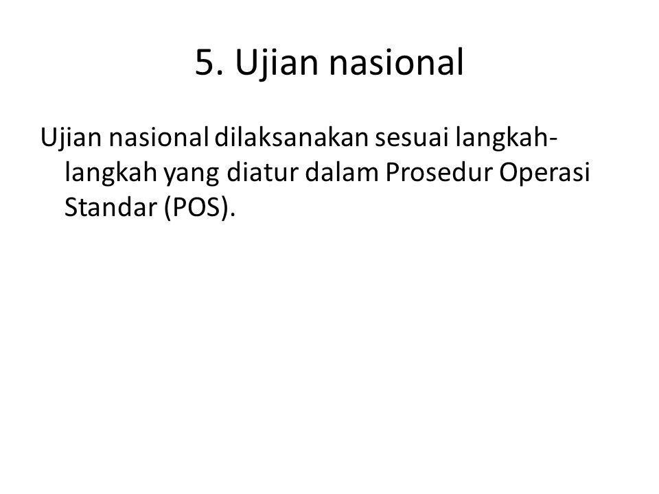 5. Ujian nasional Ujian nasional dilaksanakan sesuai langkah- langkah yang diatur dalam Prosedur Operasi Standar (POS).