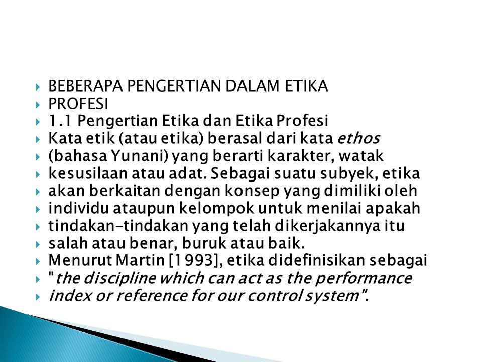 BEBERAPA PENGERTIAN DALAM ETIKA  PROFESI  1.1 Pengertian Etika dan Etika Profesi  Kata etik (atau etika) berasal dari kata ethos  (bahasa Yunani) yang berarti karakter, watak  kesusilaan atau adat.