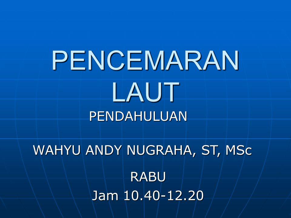 PENCEMARAN LAUT PENDAHULUAN WAHYU ANDY NUGRAHA, ST, MSc RABU Jam 10.40-12.20