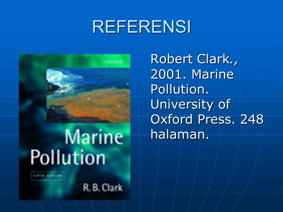REFERENSI Robert Clark., 2001. Marine Pollution. University of Oxford Press. 248 halaman.