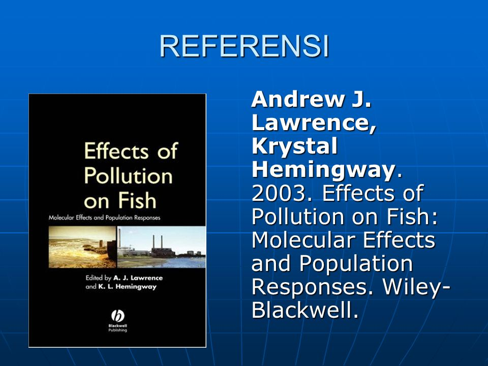 REFERENSI Andrew J. Lawrence, Krystal Hemingway. 2003. Effects of Pollution on Fish: Molecular Effects and Population Responses. Wiley- Blackwell.