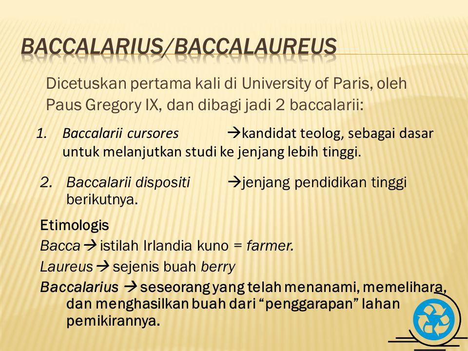 Dicetuskan pertama kali di University of Paris, oleh Paus Gregory IX, dan dibagi jadi 2 baccalarii: 1.Baccalarii cursores  kandidat teolog, sebagai dasar untuk melanjutkan studi ke jenjang lebih tinggi.