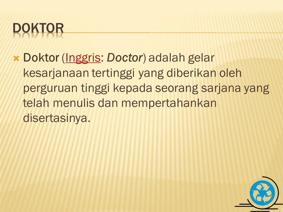  Doktor (Inggris: Doctor) adalah gelar kesarjanaan tertinggi yang diberikan oleh perguruan tinggi kepada seorang sarjana yang telah menulis dan mempertahankan disertasinya.Inggris