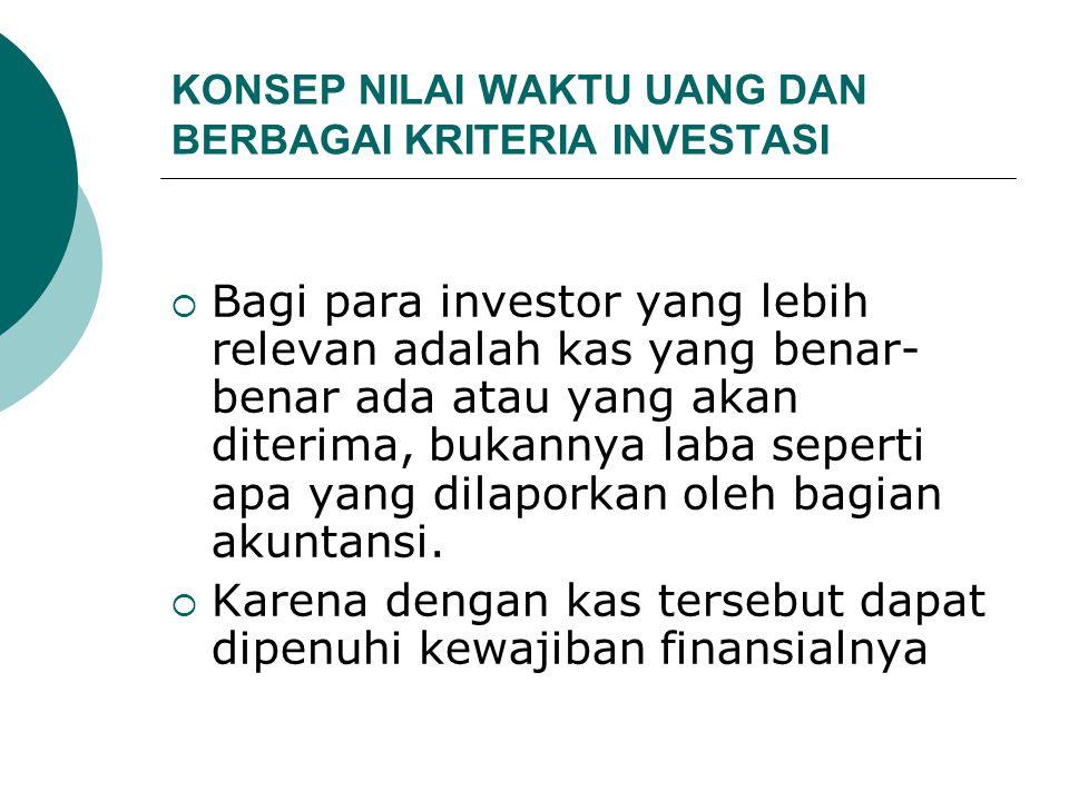 KONSEP NILAI WAKTU UANG DAN BERBAGAI KRITERIA INVESTASI  Bagi para investor yang lebih relevan adalah kas yang benar- benar ada atau yang akan diterima, bukannya laba seperti apa yang dilaporkan oleh bagian akuntansi.