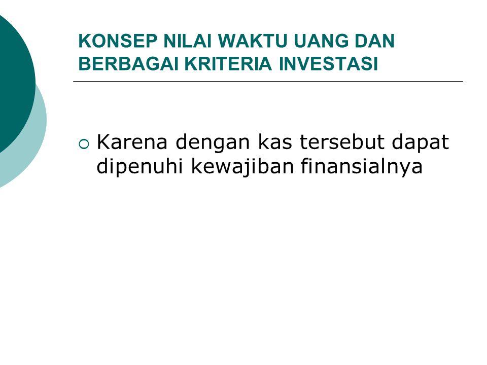 KONSEP NILAI WAKTU UANG DAN BERBAGAI KRITERIA INVESTASI  Karena dengan kas tersebut dapat dipenuhi kewajiban finansialnya