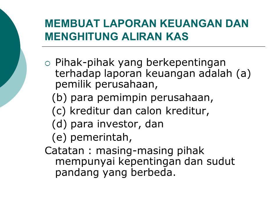 MEMBUAT LAPORAN KEUANGAN DAN MENGHITUNG ALIRAN KAS  Pihak-pihak yang berkepentingan terhadap laporan keuangan adalah (a) pemilik perusahaan, (b) para