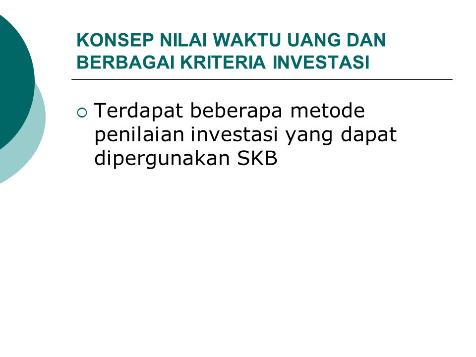 KONSEP NILAI WAKTU UANG DAN BERBAGAI KRITERIA INVESTASI  Terdapat beberapa metode penilaian investasi yang dapat dipergunakan SKB