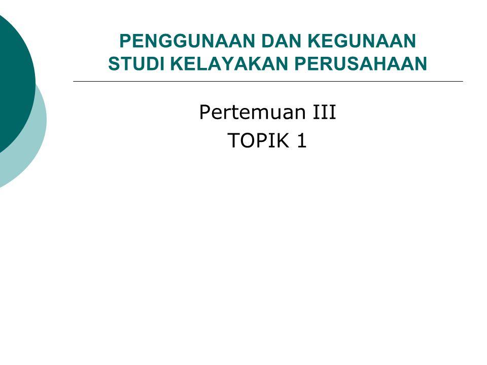 PENGGUNAAN DAN KEGUNAAN STUDI KELAYAKAN PERUSAHAAN Pertemuan III TOPIK 1