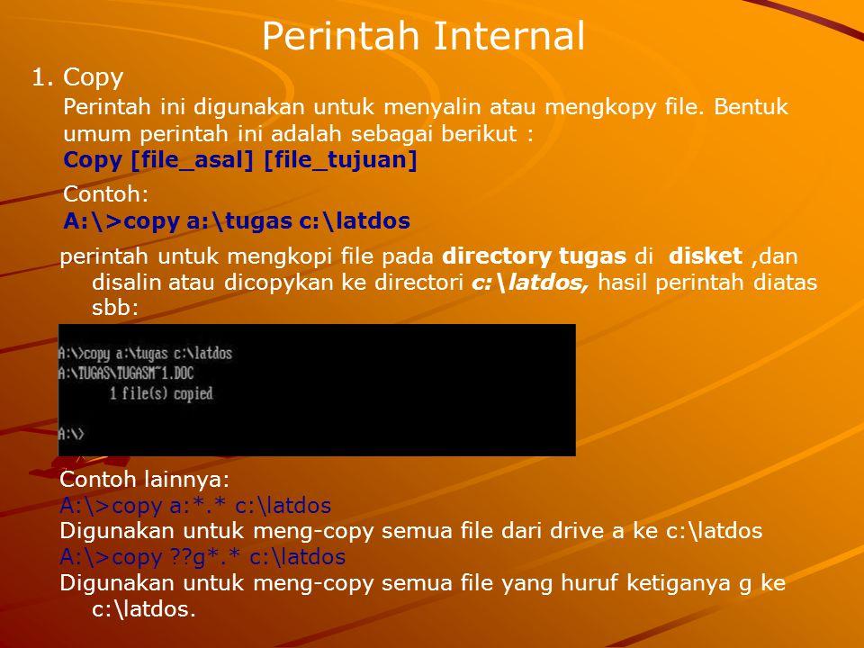 Perintah Internal 1.Copy Perintah ini digunakan untuk menyalin atau mengkopy file. Bentuk umum perintah ini adalah sebagai berikut : Copy [file_asal]