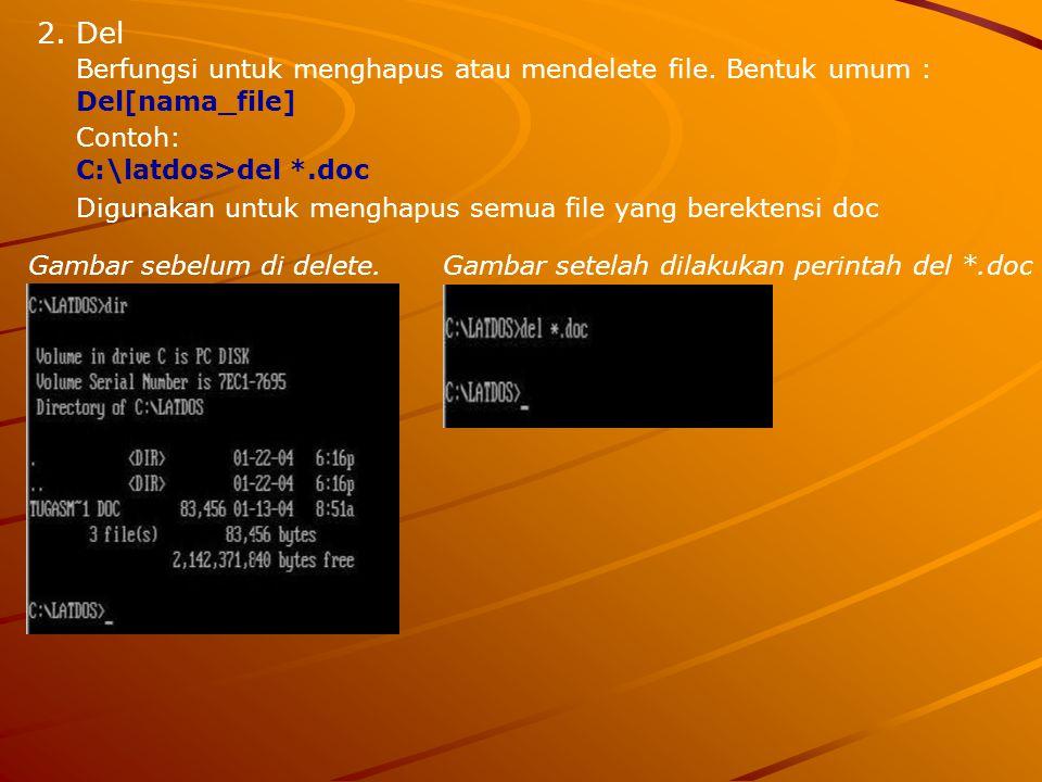 2.Del Berfungsi untuk menghapus atau mendelete file. Bentuk umum : Del[nama_file] Contoh: C:\latdos>del *.doc Digunakan untuk menghapus semua file yan