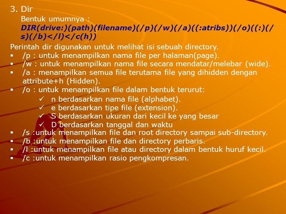 3.Dir Bentuk umumnya : DIR(drive:)(path)(filename)(/p)(/w)(/a)((:atribs))(/o)((:)(/ s)(/b)</l)</c(h)) Perintah dir digunakan untuk melihat isi sebuah