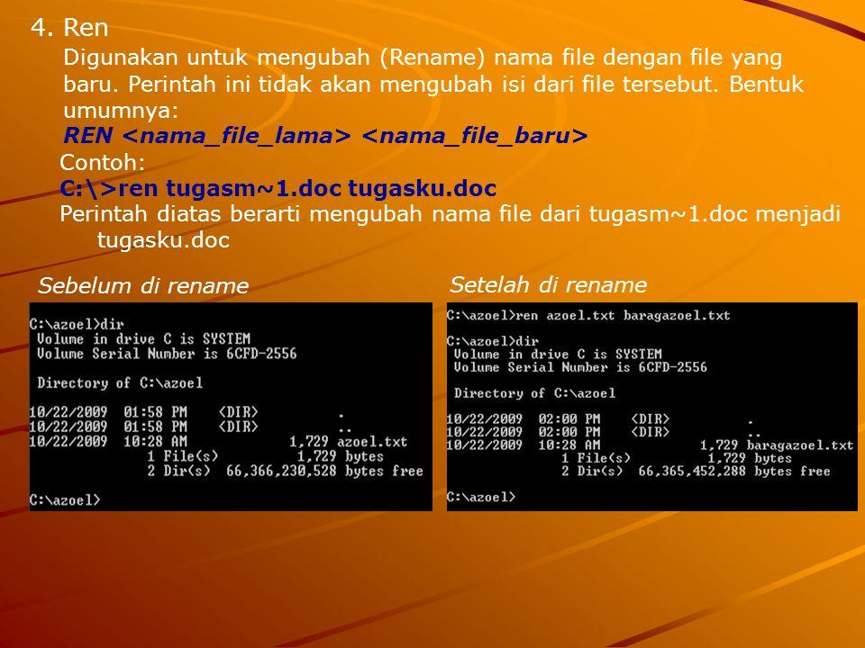 4.Ren Digunakan untuk mengubah (Rename) nama file dengan file yang baru. Perintah ini tidak akan mengubah isi dari file tersebut. Bentuk umumnya: REN
