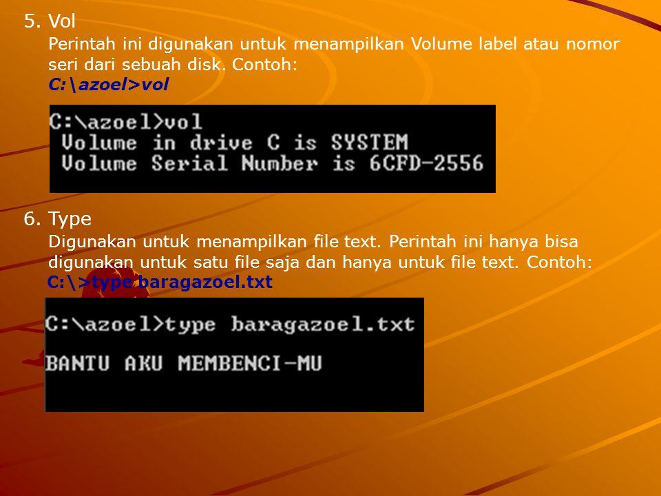 5.Vol Perintah ini digunakan untuk menampilkan Volume label atau nomor seri dari sebuah disk. Contoh: C:\azoel>vol 6.Type Digunakan untuk menampilkan