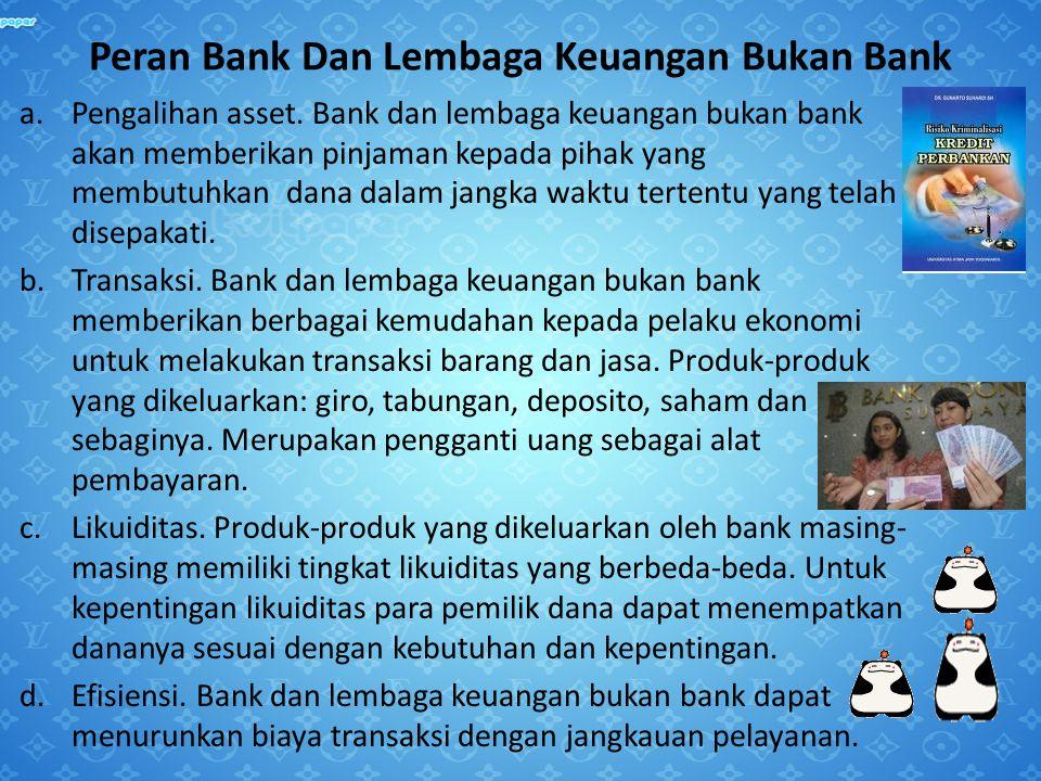 Peran Bank Dan Lembaga Keuangan Bukan Bank a.Pengalihan asset. Bank dan lembaga keuangan bukan bank akan memberikan pinjaman kepada pihak yang membutu