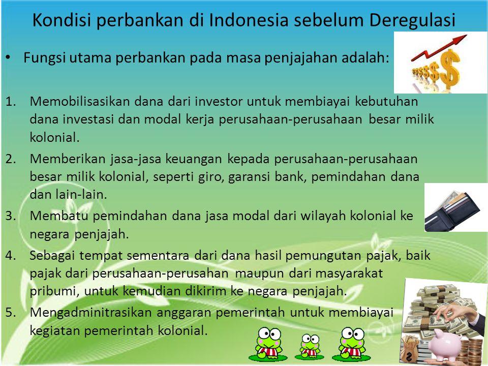 Kondisi perbankan di Indonesia sebelum Deregulasi Fungsi utama perbankan pada masa penjajahan adalah: 1.Memobilisasikan dana dari investor untuk membi