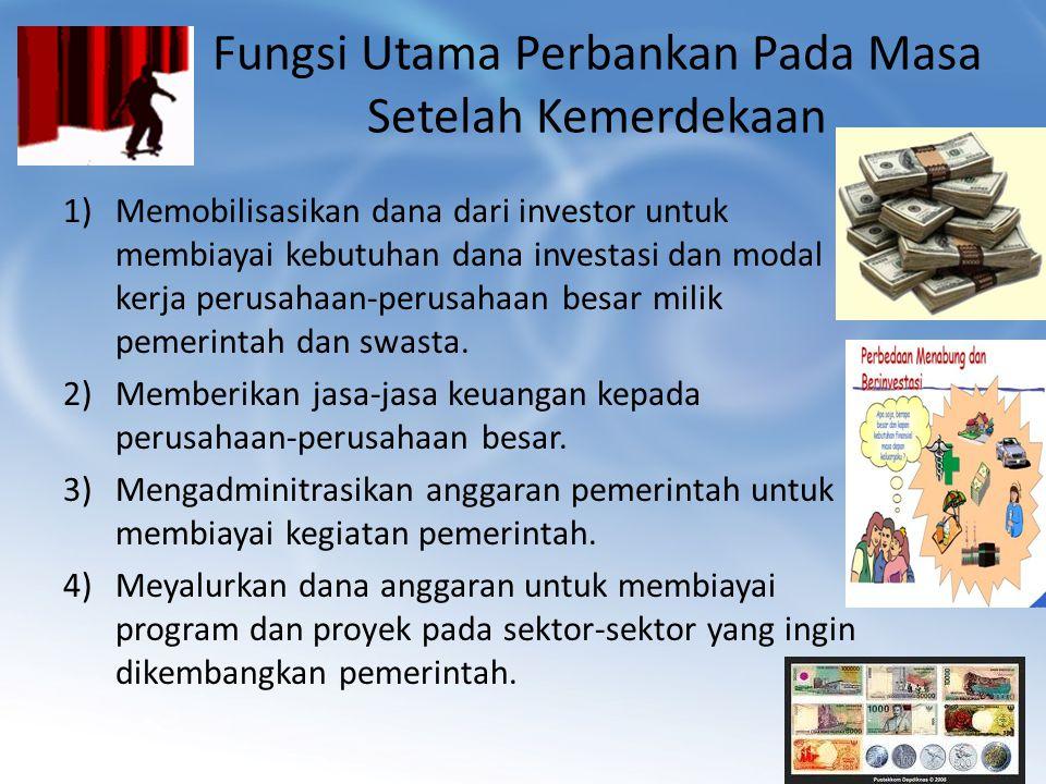 Fungsi Utama Perbankan Pada Masa Setelah Kemerdekaan 1)Memobilisasikan dana dari investor untuk membiayai kebutuhan dana investasi dan modal kerja per