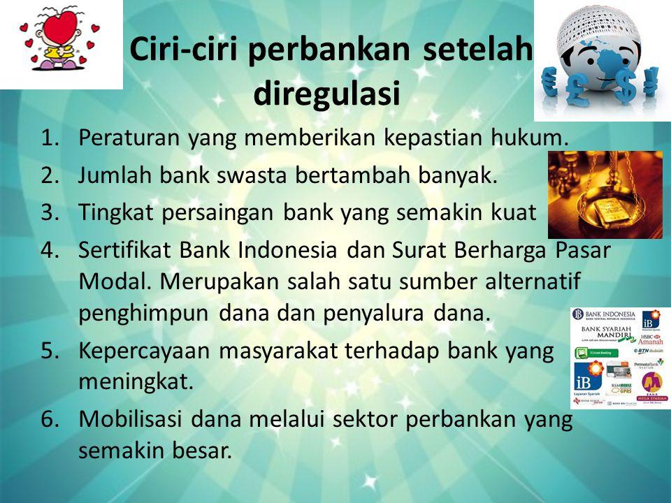 Ciri-ciri perbankan setelah diregulasi 1.Peraturan yang memberikan kepastian hukum. 2.Jumlah bank swasta bertambah banyak. 3.Tingkat persaingan bank y