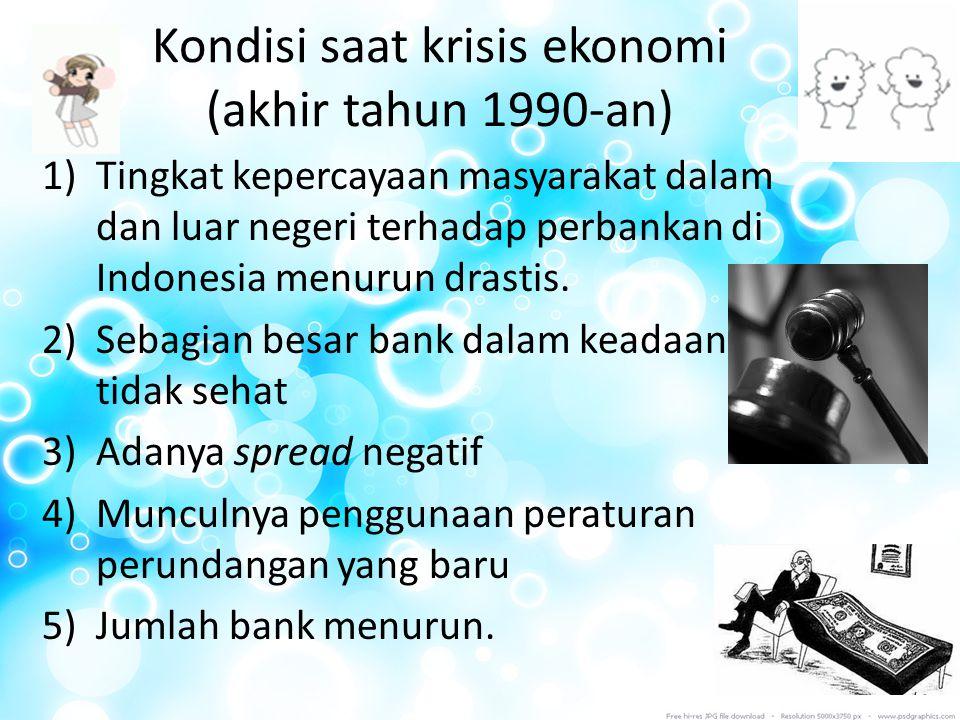 Kondisi saat krisis ekonomi (akhir tahun 1990-an) 1)Tingkat kepercayaan masyarakat dalam dan luar negeri terhadap perbankan di Indonesia menurun drast