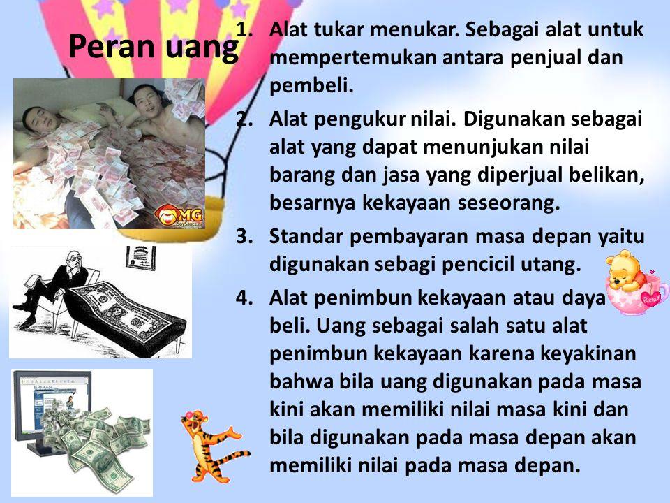 Peran uang 1.Alat tukar menukar. Sebagai alat untuk mempertemukan antara penjual dan pembeli. 2.Alat pengukur nilai. Digunakan sebagai alat yang dapat