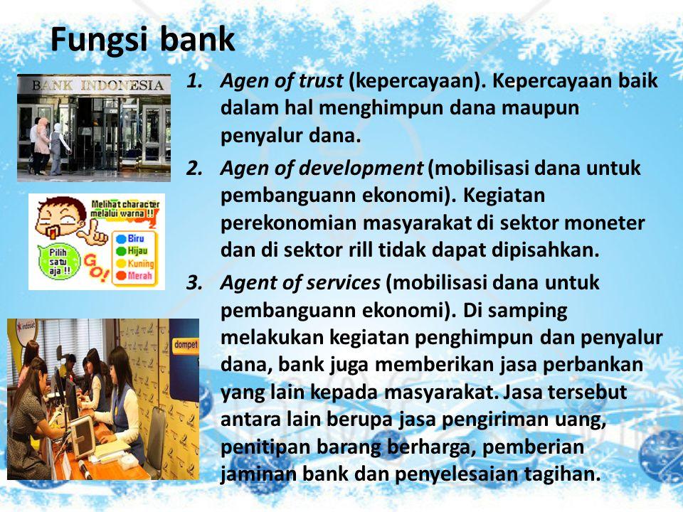 Fungsi bank 1.Agen of trust (kepercayaan). Kepercayaan baik dalam hal menghimpun dana maupun penyalur dana. 2.Agen of development (mobilisasi dana unt