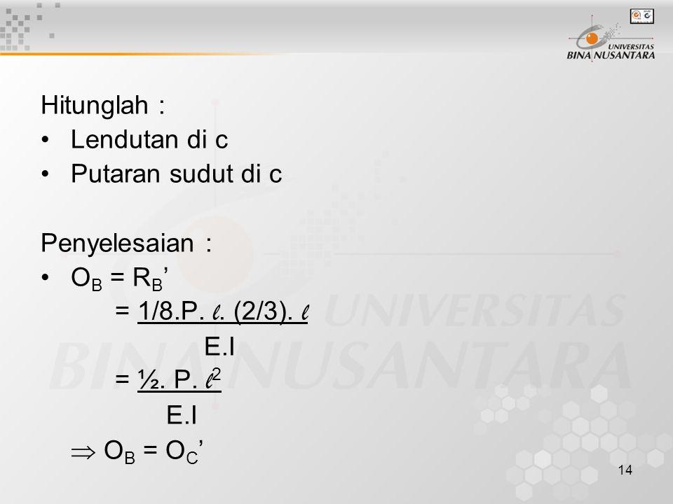 14 Hitunglah : Lendutan di c Putaran sudut di c Penyelesaian : O B = R B ' = 1/8.P. l. (2/3). l E.I = ½. P. l 2 E.I  O B = O C '