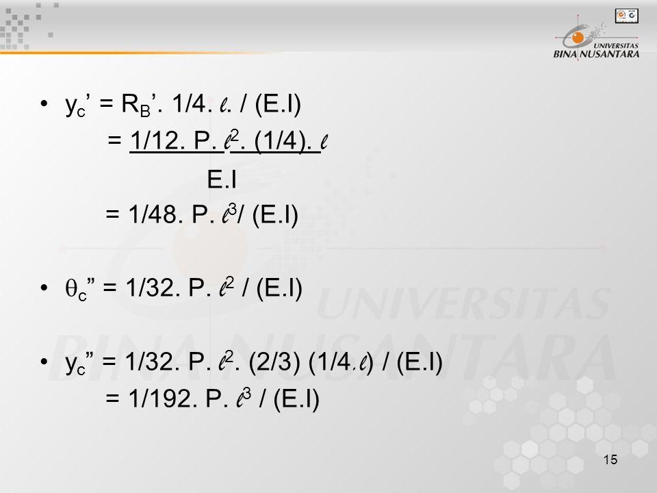 """15 y c ' = R B '. 1/4. l. / (E.I) = 1/12. P. l 2. (1/4). l E.I = 1/48. P. l 3 / (E.I)  c """" = 1/32. P. l 2 / (E.I) y c """" = 1/32. P. l 2. (2/3) (1/4.l"""