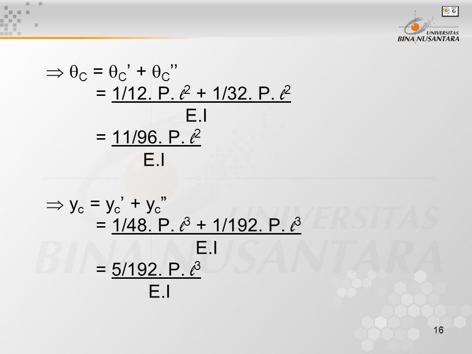 """16   C =  C ' +  C '' = 1/12. P. l 2 + 1/32. P. l 2 E.I = 11/96. P. l 2 E.I  y c = y c ' + y c """" = 1/48. P. l 3 + 1/192. P. l 3 E.I = 5/192. P. l"""
