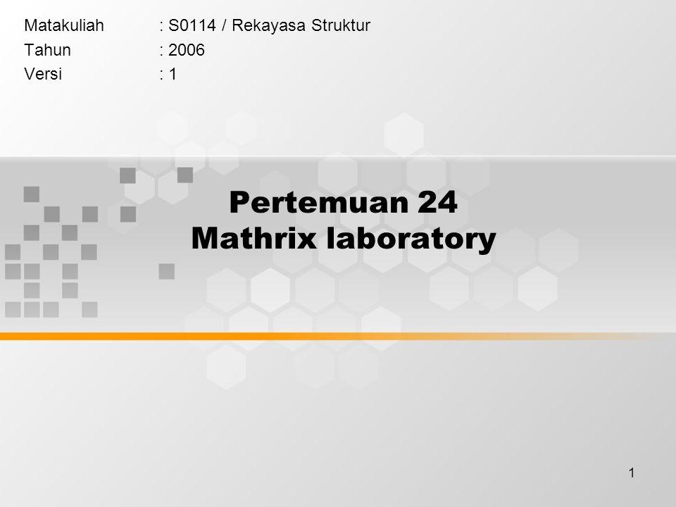 1 Pertemuan 24 Mathrix laboratory Matakuliah: S0114 / Rekayasa Struktur Tahun: 2006 Versi: 1