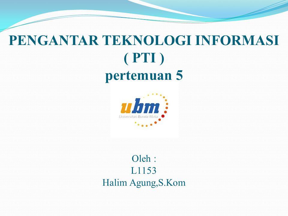 PENGANTAR TEKNOLOGI INFORMASI ( PTI ) pertemuan 5 Oleh : L1153 Halim Agung,S.Kom