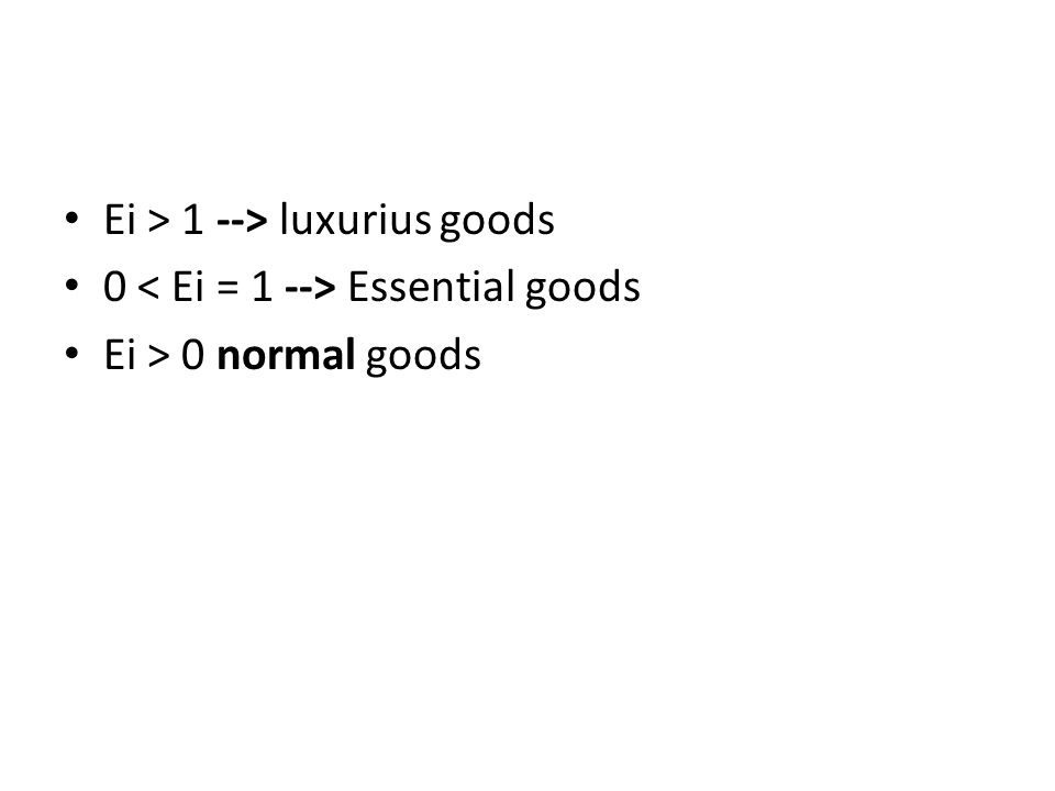 Ei > 1 --> luxurius goods 0 Essential goods Ei > 0 normal goods