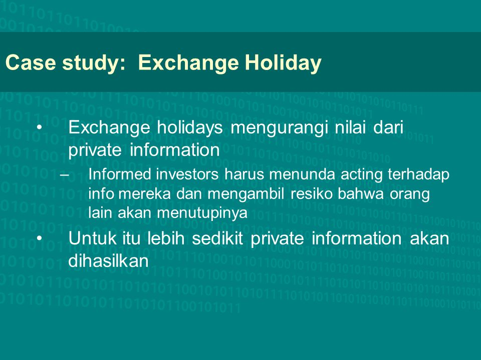 Case study: Exchange Holiday Exchange holidays mengurangi nilai dari private information –Informed investors harus menunda acting terhadap info mereka