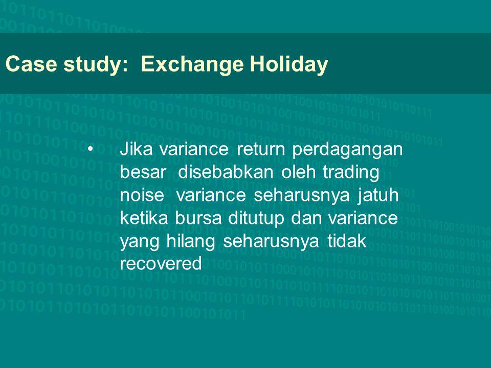 Case study: Exchange Holiday Jika variance return perdagangan besar disebabkan oleh trading noise variance seharusnya jatuh ketika bursa ditutup dan v