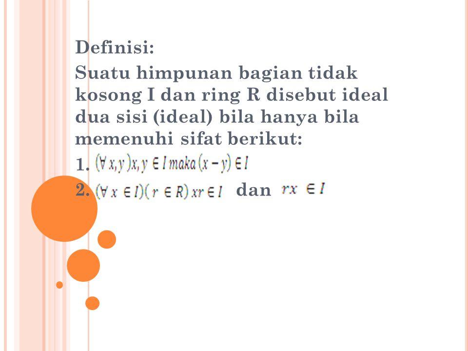 Definisi: Suatu himpunan bagian tidak kosong I dan ring R disebut ideal dua sisi (ideal) bila hanya bila memenuhi sifat berikut: 1. 2. dan