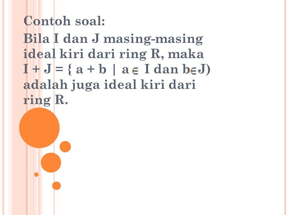 Contoh soal: Bila I dan J masing-masing ideal kiri dari ring R, maka I + J = { a + b | a I dan b J) adalah juga ideal kiri dari ring R.