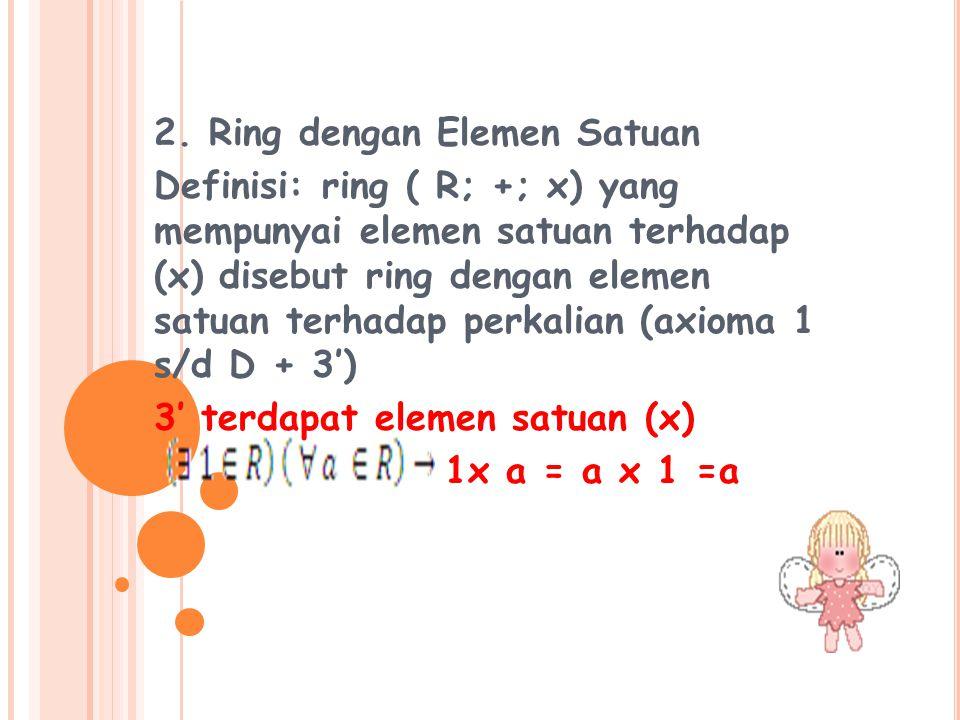 2. Ring dengan Elemen Satuan Definisi: ring ( R; +; x) yang mempunyai elemen satuan terhadap (x) disebut ring dengan elemen satuan terhadap perkalian