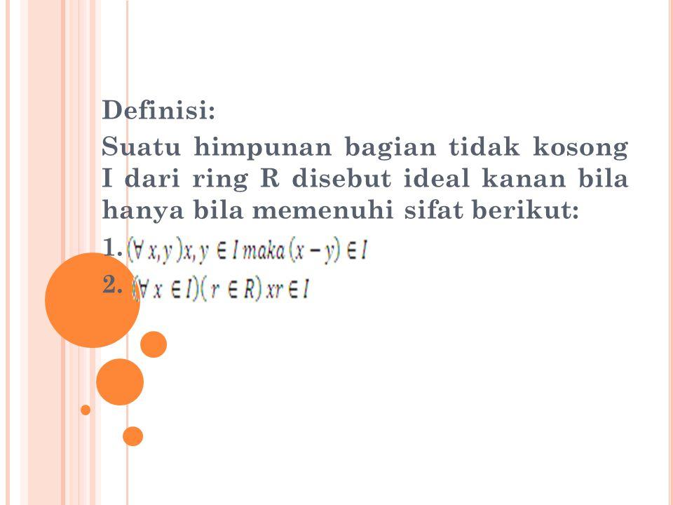 Definisi: Suatu himpunan bagian tidak kosong I dan ring R disebut ideal dua sisi (ideal) bila hanya bila memenuhi sifat berikut: 1.