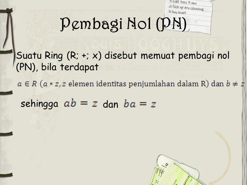 Pembagi Nol (PN) Suatu Ring (R; +; x) disebut memuat pembagi nol (PN), bila terdapat sehingga dan