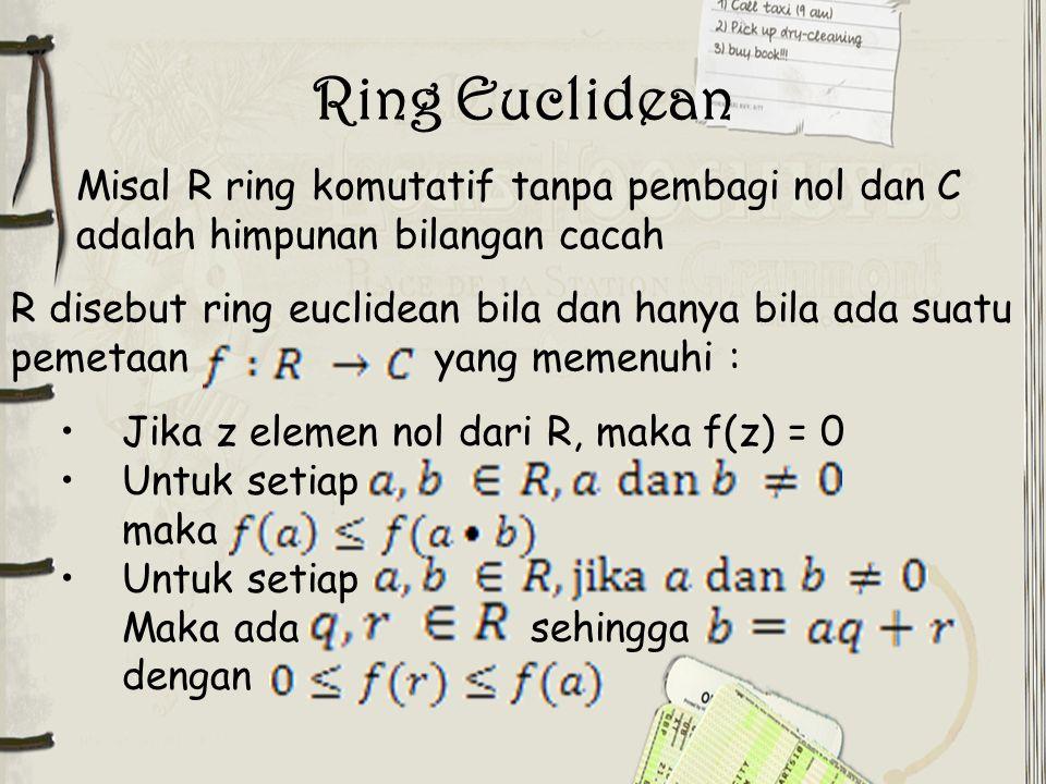 Ring Euclidean Misal R ring komutatif tanpa pembagi nol dan C adalah himpunan bilangan cacah Jika z elemen nol dari R, maka f(z) = 0 Untuk setiap maka