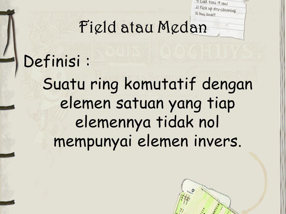 Field atau Medan Definisi : Suatu ring komutatif dengan elemen satuan yang tiap elemennya tidak nol mempunyai elemen invers.