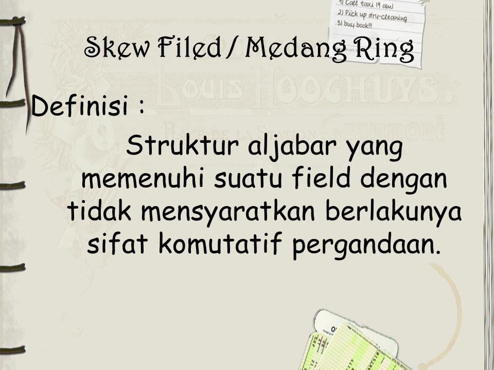 Skew Filed / Medang Ring Definisi : Struktur aljabar yang memenuhi suatu field dengan tidak mensyaratkan berlakunya sifat komutatif pergandaan.