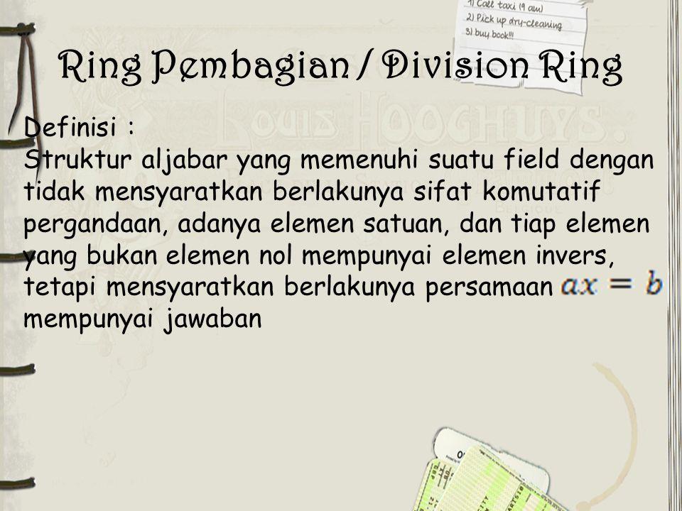 Ring Pembagian / Division Ring Definisi : Struktur aljabar yang memenuhi suatu field dengan tidak mensyaratkan berlakunya sifat komutatif pergandaan,