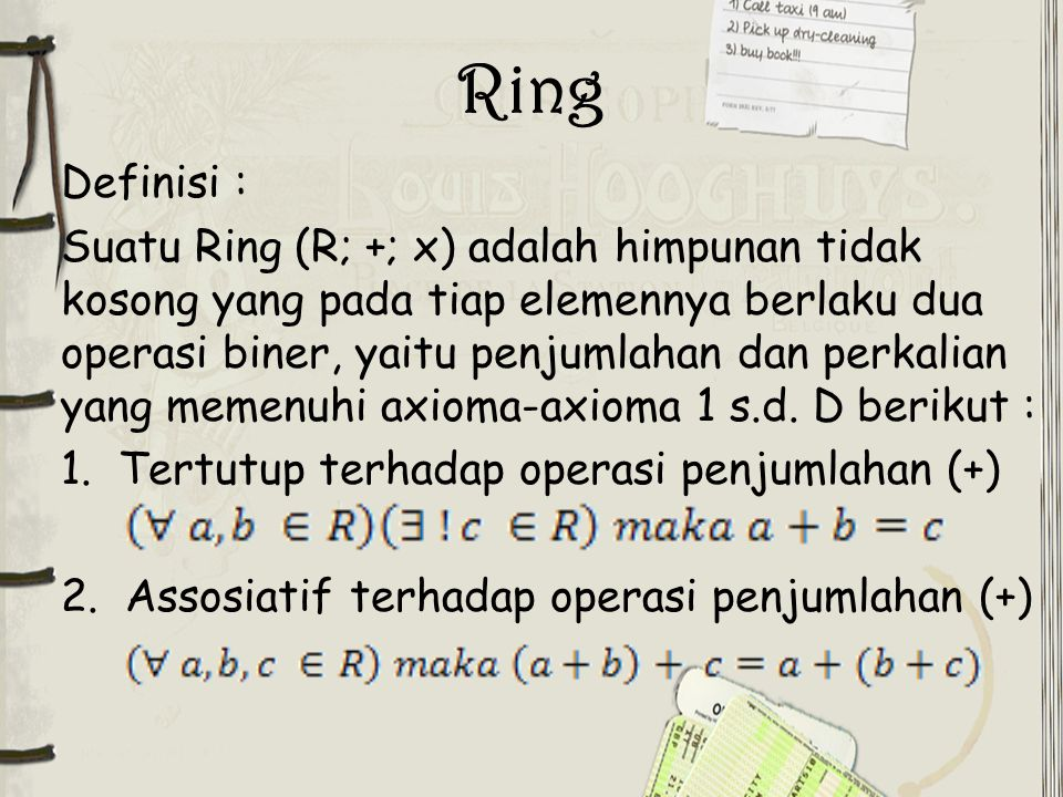 Ring Definisi : Suatu Ring (R; +; x) adalah himpunan tidak kosong yang pada tiap elemennya berlaku dua operasi biner, yaitu penjumlahan dan perkalian